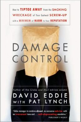 Damage Control: How to Tiptoe Away from the Smoking Wreckage of your Latest Screw-Up with a Minimum of Harm to Your Reputation