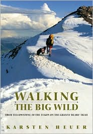 Walking The Big Wild: From Yellowstone To Yukon On The Grizzly Bear Trail