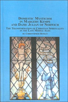 Domestic Mysticism in Margery Kempe and Dame Julian of Norwich: The Transformation of Christian Spirituality in the Late Middle Ages (Mediaeval Studies Series, Vol. 24)