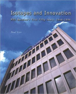 Isotopes and Innovation: MDS Nordion's First Fifty Years, 1946-1996