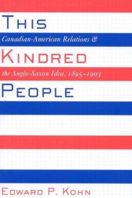 This Kindred People: Canadian-American Relations and the Anglo-Saxon Idea, 1895-1903