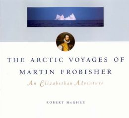 The Artic Voyages of Martin Frobisher: An Elizabethan Adventure