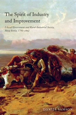 The Spirit of Industry and Improvement: Liberal Government and Rural-Industrial Society, Nova Scotia, 1790-1862