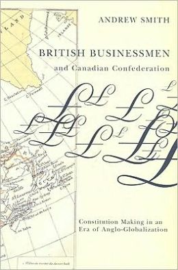 British Businessmen and Canadian Confederation: Constitution-Making in an Era of Anglo-Globalization