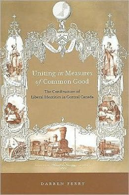 Uniting in Measures of Common Good: The Construction of Liberal Identities in Central Canada, 1830-1900
