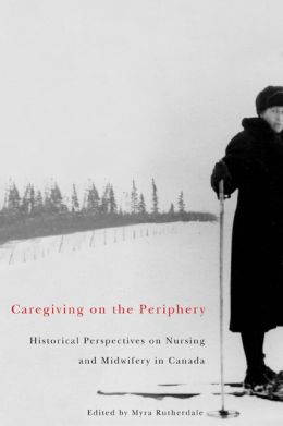 Caregiving on the Periphery: Historical Perspectives on Nursing and Midwifery in Canada