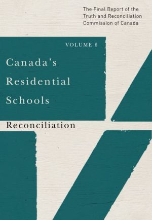 Canada's Residential Schools: Reconciliation: The Final Report of the Truth and Reconciliation Commission of Canada, Volume 6