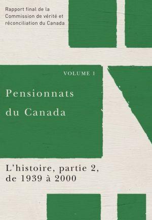 Pensionnats du Canada : L'histoire, partie 2, de 1939 a 2000: Rapport final de la Commission de verite et reconciliation du Canada, Volume I