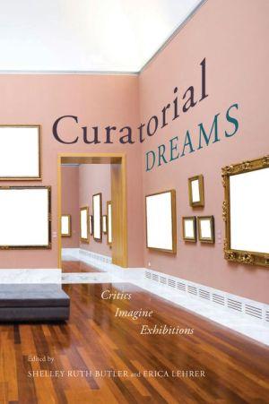 Curatorial Dreams: Critics Imagine Exhibitions