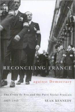 Reconciling France Against Democracy: The Croix de Feu and the Parti Social Francais, 1927-1945
