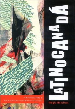 Latinocanada: A Critical Study of Ten Latin American Writers of Canada