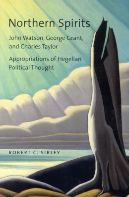 Northern Spirits: John Watson, George Grant, and Charles Taylor - Appropriations of Hegelian Political Thought