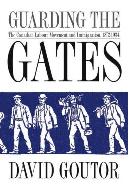 Guarding the Gates: The Canadian Labour Movement and Immigration, 1872-1934