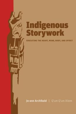 Indigenous Storywork : Educating the Heart, Mind, Body, and Soul