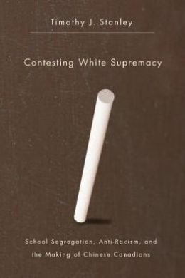 Contesting White Supremacy : School Segregation, Anti-Racism, and the Making of Chinese Canadians