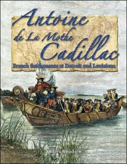 Antoine de la Mothe Cadillac: French Settlements at Detroit and Louisiana