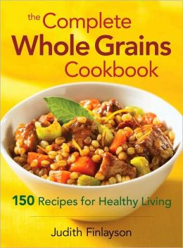 Complete Whole Grains Cookbook: 150 Recipes for Healthy Living
