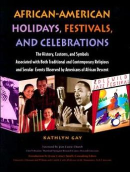 African-American Holidays, Festivals, and Celebrations: The History, Customs, and Symbols Associated with Both Traditional and Contemporary Religious and Secular Events Observed by Americans of African Descent