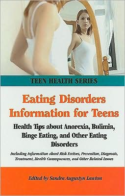 Eating Disorders Information for Teens: Health Tips about Anorexia, Bulimia, Binge Eating, and Other Eating Disorders