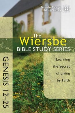 The Wiersbe Bible Study Series: Genesis 12-25: Learning the Secret of Living by Faith