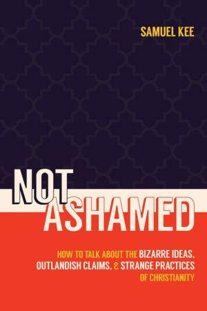 Not Ashamed: How to Talk about the Bizarre Ideas, Messed-up Claims, and Strange Practices of Christianity