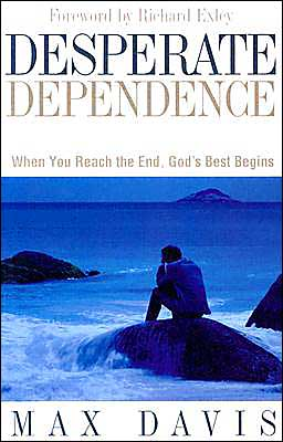 Desperate Dependence: When You Reach the End, God's Best Begins