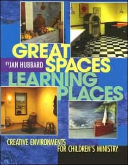 Great Spaces, Learning Places: Creative Environments for Children's Ministry