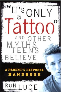 It's Only a Tattoo...and Other Things Parents Want to Believe: A Parent's Guide to Navigating the Teenage Years