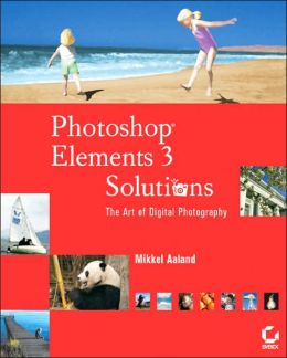 Photoshop Elements 3 Solutions: The Art of Digital Photography with CD-ROM