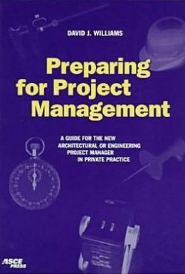 Preparing the Project Management: A Guide for the New Architectural or Engineering Project Manager in Private Practice