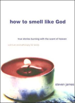 How to Smell like God: True Stories Burning with the Scent of Heaven
