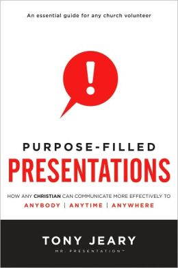 Purpose-Filled Presentations: How Any Christian Can Communicate More Effectively to Anybody, Anytime, Anywhere
