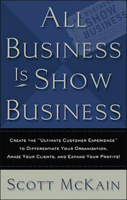 All Business is Show Business: Create the Ultimate Customer Experience to Differentiate Your Organization. Amaze Your Clients, and Expand Your Profits!