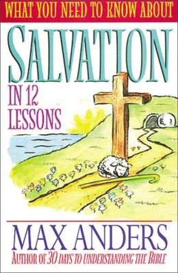 What You Need To Know About Salvation In 12 Lessons: The What You Need to Know Study Guide Series