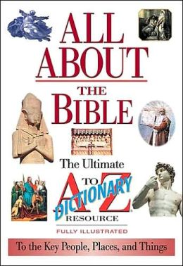 All About The Bible: The Ultimate A-to-Z Illustrated Guide To The Great People, Events and Places