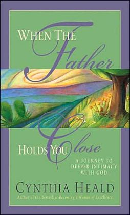 When the Father Holds You Close: A Journey to Deeper Intimancy With God