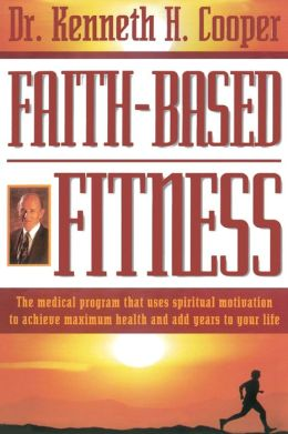 Faith-based Fitness The Medical Program That Uses Spiritual Motivation To Achieve Maximum Health And Add Years To Your Life Kenneth H. Cooper