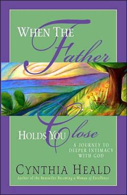 When The Father Holds You Close: A Journey to Deeper Intimacy with God