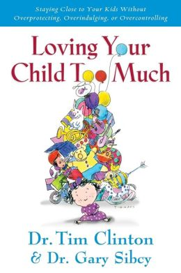 Loving Your Child Too Much: Raise Your Kids Without Overindulging, Overprotecting or Overcontrolling