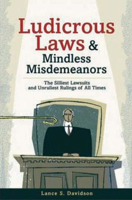 Ludicrous Laws and Mindless Misdemeanors: The Silliest Lawsuits and Unruliest Rulings of All Times