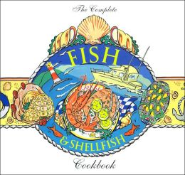 The Complete Fish & Shellfish Cookbook: Over 200 Deliciously Diverse Recipes from the World's Cuisines