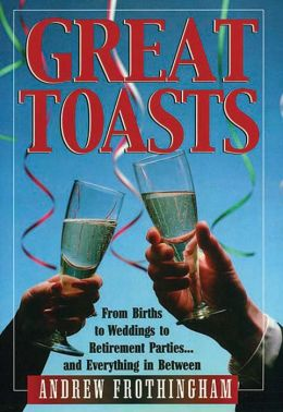 Great Toasts: From Births to Weddings to Retirement Parties... and Everything in Between