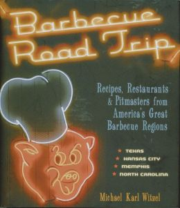 Barbecue Road Trip: Recipes, Restaurants & Pitmasters from America's Great Barbecue Regions