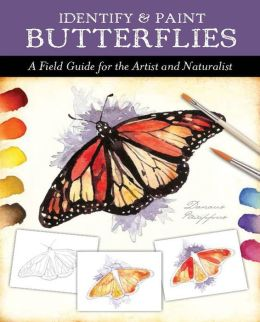 Identify and Paint Butterflies: A Field Guide for the Artist and Naturalist
