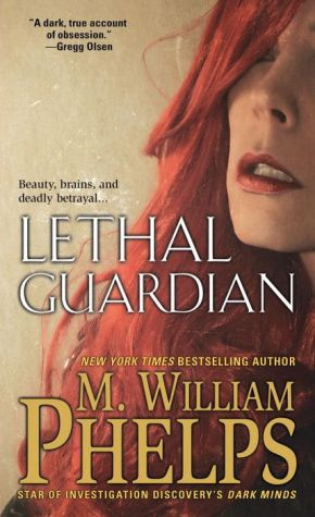 Lethal Guardian: A Twisted True Story Of Sexual Obsession, Family Betrayal And Murder