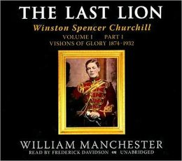 The Last Lion: Winston Spencer Churchill, Volume 1, Part 1: Visions of Glory, 1874-1932