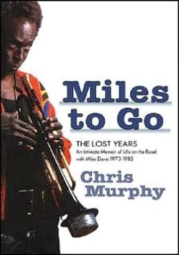 Miles to Go: The Lost Years: an Intimate Memoir of Life on the Road with Miles Davis 1973-1983
