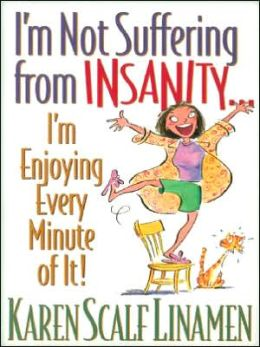 I'm Not Suffering from Insanity-- I'm Enjoying Every Minute of It!