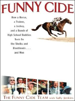 Funny Cide: How a Horse, a Trainer, a Jockey, and a Bunch of High School Buddies Took on the Sheiks and Bluebloods - and Won
