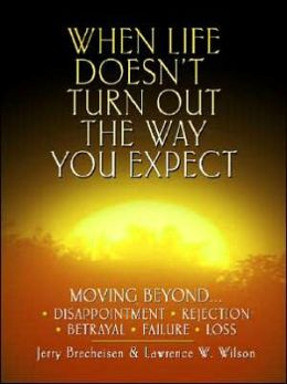 When Life Doesn't Turn Out the Way You Expect: Moving Beyond ... Disappointment, Rejection, Betrayal, Failure, Loss